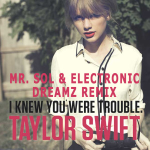 Taylor Swift - I Knew You Were Trouble (Mr. SOL & Electronic DreamZ remix)